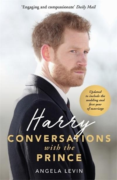 Harry: Conversations with the Prince - INCLUDES EXCLUSIVE ACCESS & INTERVIEWS WITH PRINCE HARRY - Angela Levin