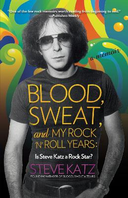 Blood, Sweat, and My Rock 'n' Roll Years - Steve Katz