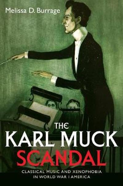 The Karl Muck Scandal - Classical Music and Xenophobia in World War I America - Melissa D. Burrage
