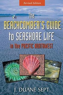 The Beachcomber's Guide to Seashore Life in the Pacific Northwest - J Duane Sept