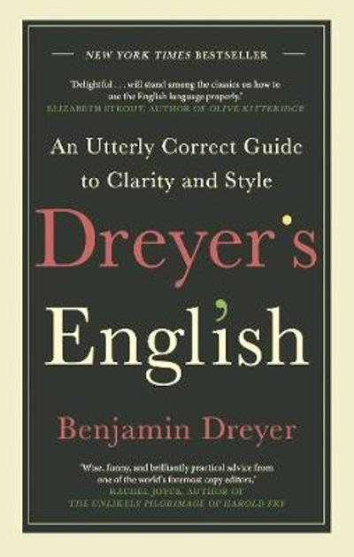 Dreyer's English: An Utterly Correct Guide to Clarity and Style - Benjamin Dreyer