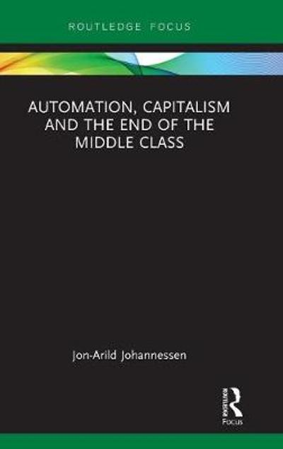 Automation, Capitalism and the End of the Middle Class - Jon-Arild Johannessen