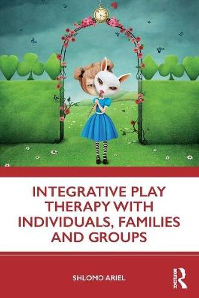 Integrative Play Therapy with Individuals, Families and Groups - Shlomo Ariel