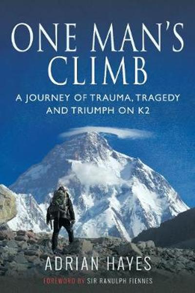 One Man's Climb: A Journey of Trauma, Tragedy and Triumph on K2 - Adrian Hayes