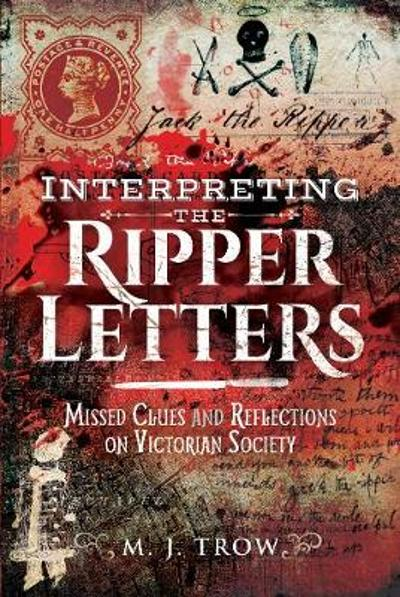 Interpreting the Ripper Letters - M J Trow