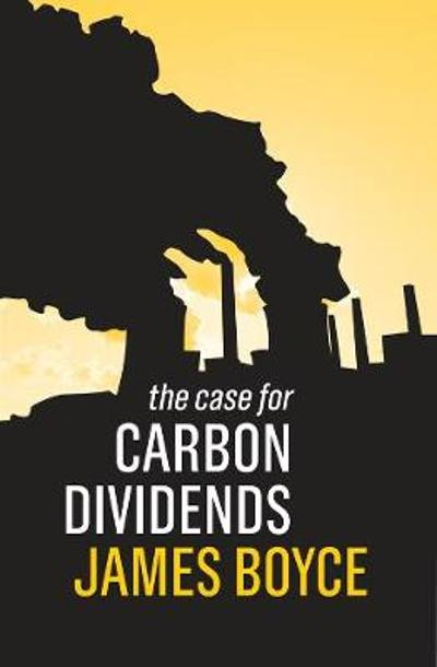 The Case for Carbon Dividends - James K. Boyce