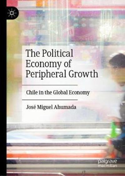 The Political Economy of Peripheral Growth - Jose Miguel Ahumada