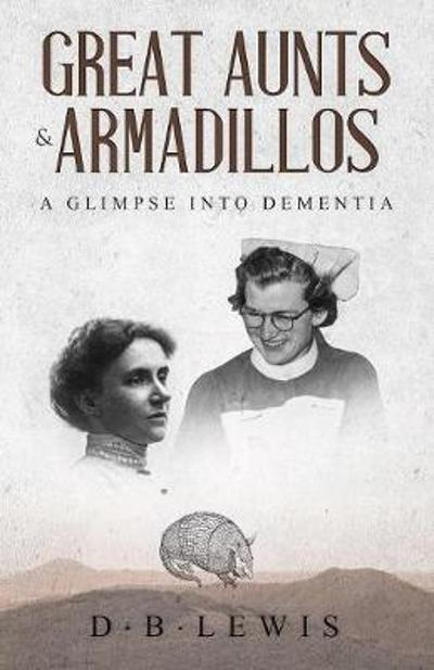 Great Aunts and Armadillos a Glimpse into Dementia - D B Lewis