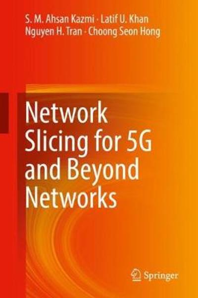 Network Slicing for 5G and Beyond Networks - S. M. Ahsan Kazmi