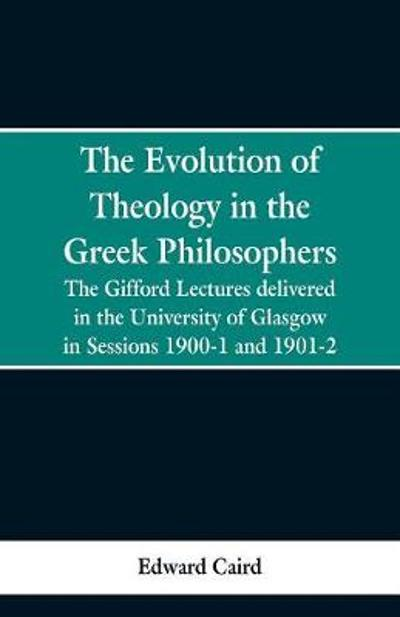 The Evolution of Theology in the Greek Philosophers - Edward Caird