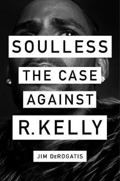 Soulless: The Case Against R. Kelly - Jim DeRogatis