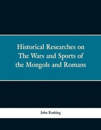 Historical Researches on the Wars and Sports of the Mongols and Romans - John Ranking