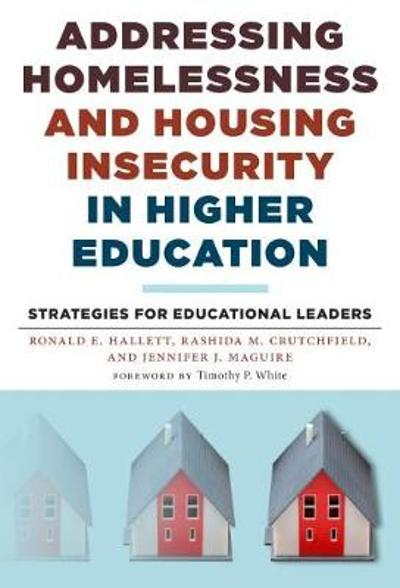 Addressing Homelessness and Housing Insecurity in Higher Education Strategies for Educational Leaders - Ronald E. Hallett