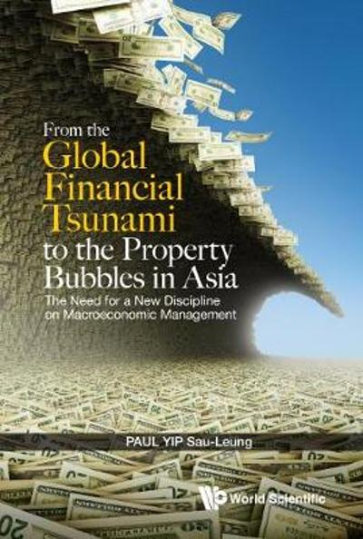 From The Global Financial Tsunami To The Property Bubbles In Asia: The Need For A New Discipline On Macroeconomic Management - Paul Sau-Leung Yip