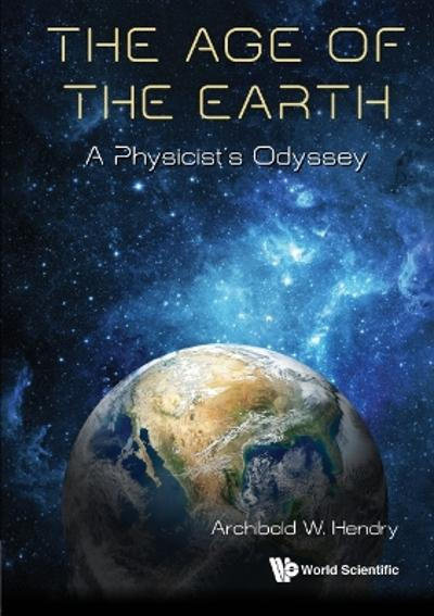 Age Of The Earth, The: A Physicist's Odyssey - Archibald W Hendry