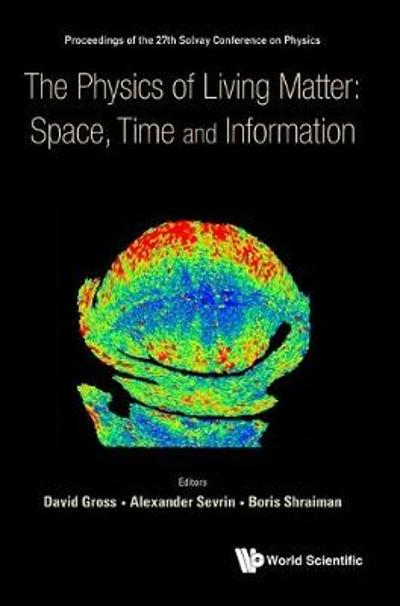 Physics Of Living Matter: Space, Time And Information, The - Proceedings Of The 27th Solvay Conference On Physics - David J Gross