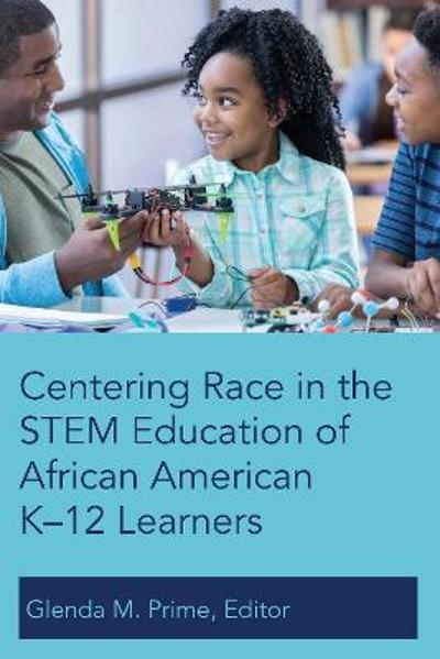 Centering Race in the STEM Education of African American K-12 Learners - Glenda M. Prime