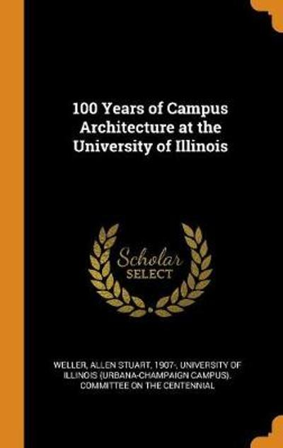 100 Years of Campus Architecture at the University of Illinois - Allen Stuart Weller