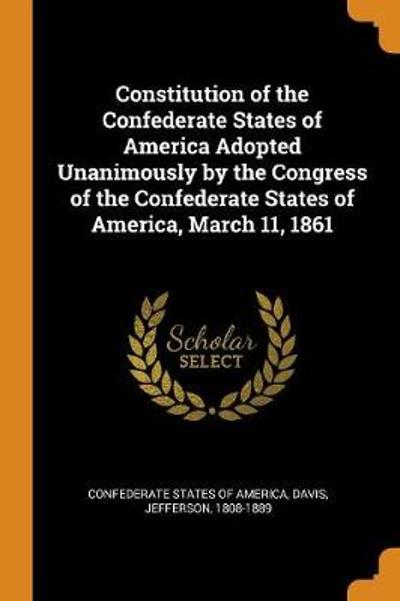 Constitution of the Confederate States of America Adopted Unanimously by the Congress of the Confederate States of America, March 11, 1861 - Davis Jefferson 1808-1889