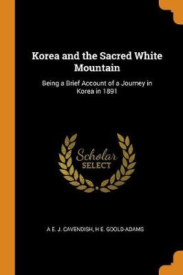 Korea and the Sacred White Mountain - A E J Cavendish