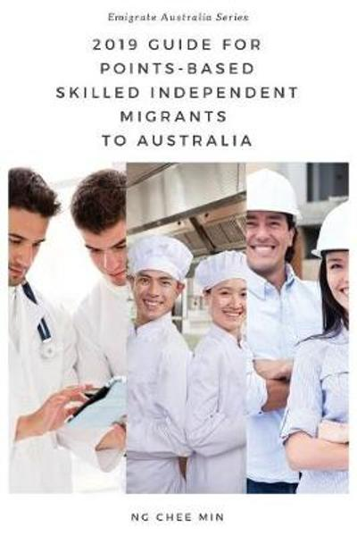 2019 Guide for Points-Based Skilled Independent Migrants to Australia - Chee Min Ng