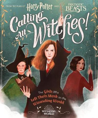 Calling All Witches! The Girls Who Left Their Mark on the Wizarding World - Laurie Calkhoven