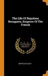 The Life of Napoleon Bonaparte, Emperor of the French - Sir Walter Scott