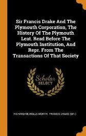 Sir Francis Drake and the Plymouth Corporation, the History of the Plymouth Leat. Read Before the Plymouth Institution, and Repr. from the Transactions of That Society - Richard Nicholls Worth Francis Drake (Sir )
