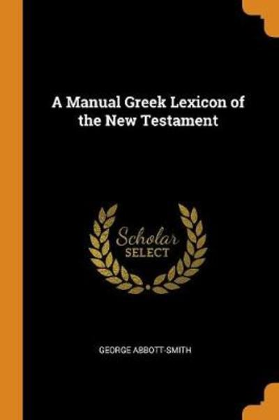 A Manual Greek Lexicon of the New Testament - George Abbott-Smith