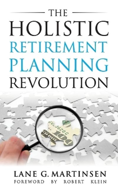 The Holistic Retirement Planning Revolution - Lane G Martinsen
