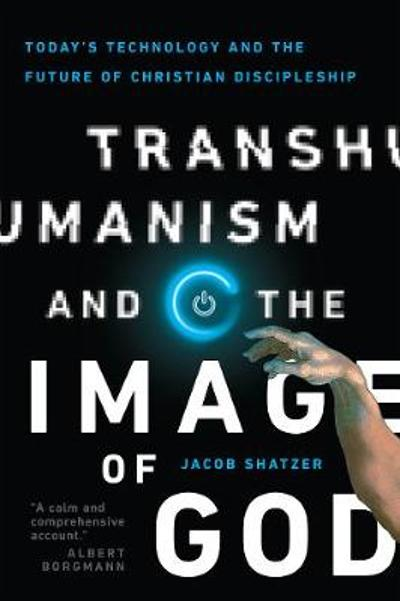 Transhumanism and the Image of God - Jacob Shatzer