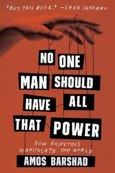 No One Man Should Have All That Power: How Rasputins Manipulate the World - Amos Barshad