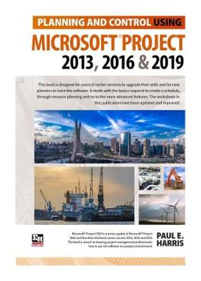 Planning and Control Using Microsoft Project 2013, 2016 & 2019 - Paul E. Harris
