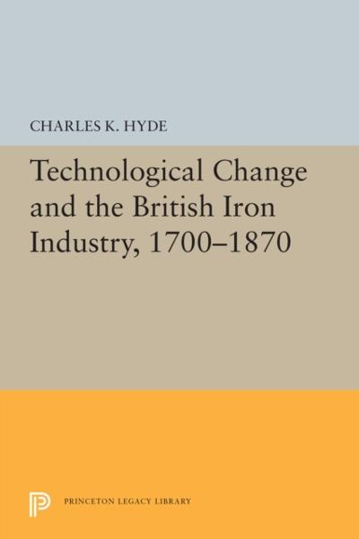Technological Change and the British Iron Industry, 1700-1870 - Charles K. Hyde