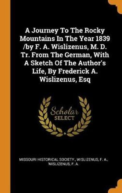 A Journey to the Rocky Mountains in the Year 1839 /By F. A. Wislizenus, M. D. Tr. from the German, with a Sketch of the Author's Life, by Frederick A. Wislizenus, Esq - Missouri Historical Society