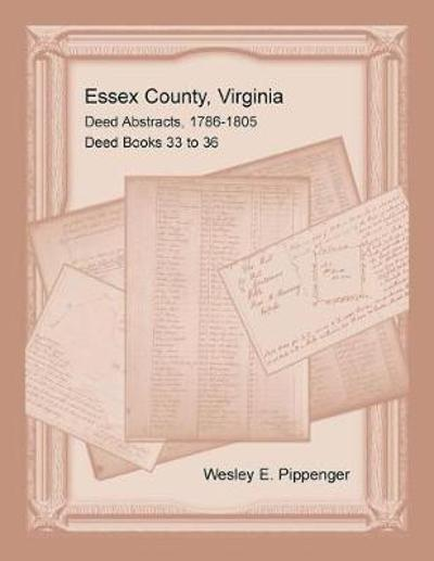 Essex County, Virginia Deed Abstracts, 1786-1805, Deed Books 33 to 36 - Wesley E Pippenger