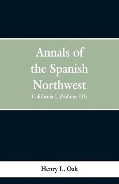 Annals of the Spanish Northwest - Henry L Oak