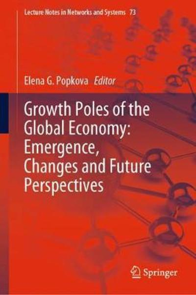 Growth Poles of the Global Economy: Emergence, Changes and Future Perspectives - Elena G. Popkova