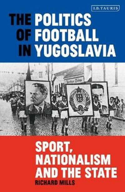 The Politics of Football in Yugoslavia - Richard Mills