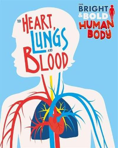 The Bright and Bold Human Body: The Heart, Lungs, and Blood - Izzi Howell
