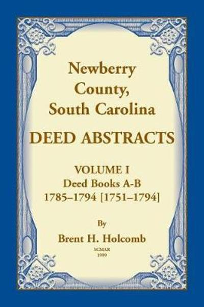 Newberry, County, South Carolina Deed Abstracts, Volume I - Brent H Holcomb