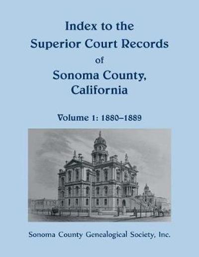 Index to the Superior Court Records of Sonoma County, California, 1880-1889 - Sonoma County Genealogical Society