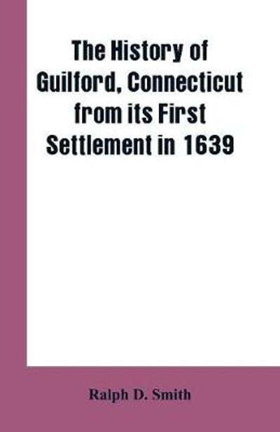 The history of Guilford, Connecticut, from its first settlement in 1639 - Ralph D Smith