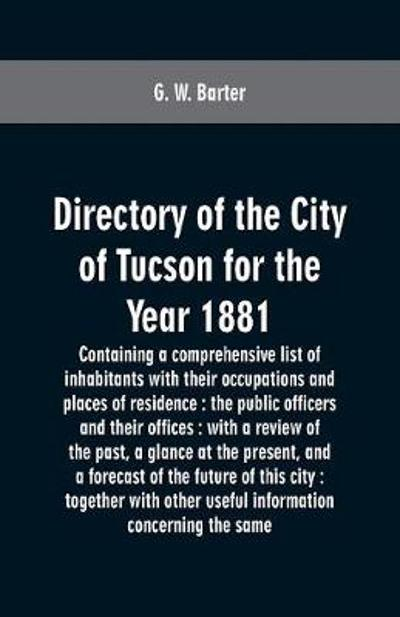 Directory of the city of Tucson for the year 1881 - G W Barter