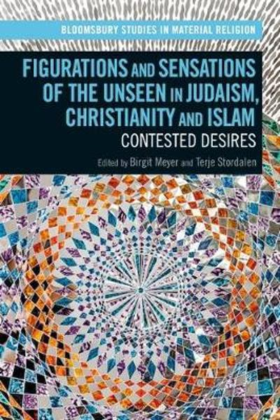Figurations and Sensations of the Unseen in Judaism, Christianity and Islam - Birgit Meyer
