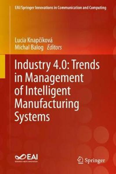 Industry 4.0: Trends in Management of Intelligent Manufacturing Systems - Lucia Knapcikova