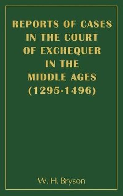Reports of Cases in the Court of Exchequer in the Middle Ages (1295-1496) - W H Bryson