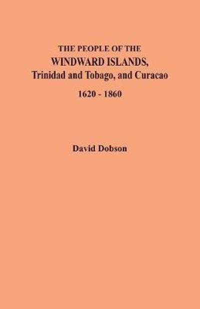 The People of the Windward Islands, Trinidad and Tobago, and Curacao, 1620-1860 - David Dobson