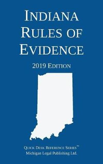 Indiana Rules of Evidence; 2019 Edition - Michigan Legal Publishing Ltd