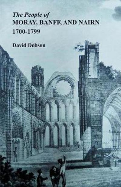 The People of Moray, Banff, and Nairn, 1700-1799 - David Dobson